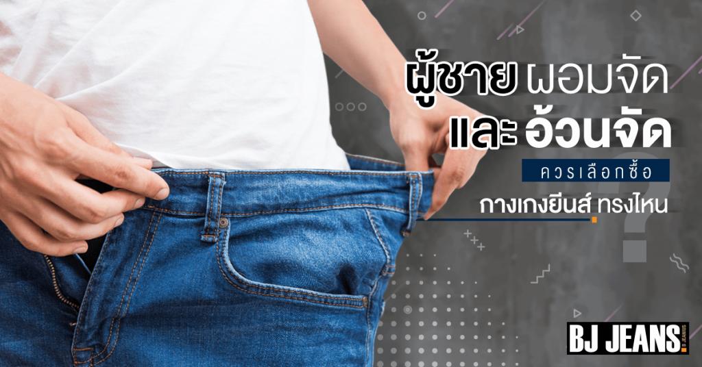 ผู้ชายผอมจัดและอ้วนจัด ควรเลือก ซื้อกางเกงยีนส์ ทรงไหน